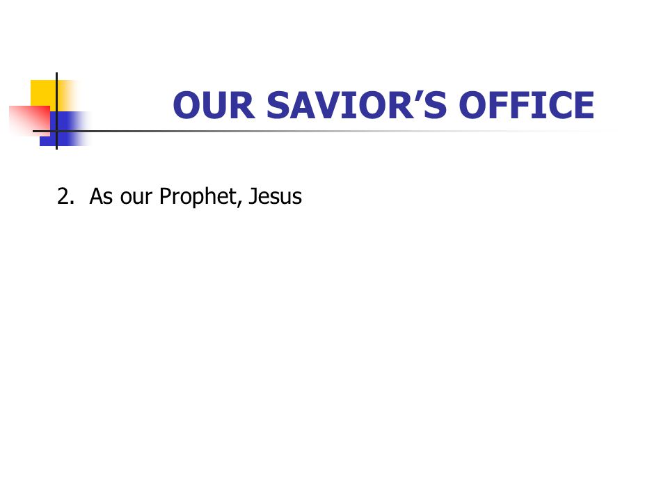 OUR SAVIOR'S OFFICE 2. As our Prophet, Jesus [Click to next slide]